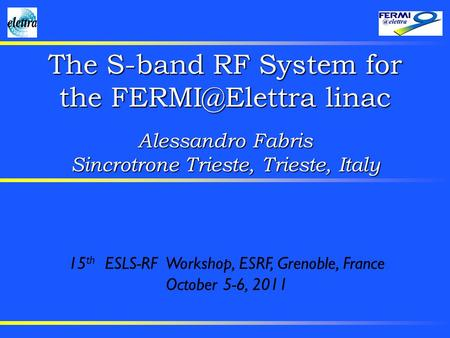 The S-band RF System for the linac Alessandro Fabris Sincrotrone Trieste, Trieste, Italy 15 th ESLS-RF Workshop, ESRF, Grenoble, France October.