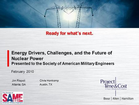 Energy Drivers, Challenges, and the Future of Nuclear Power Presented to the Society of American Military Engineers Jim RispoliChris Honkomp Atlanta, GAAustin,
