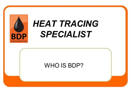 HEAT TRACING SPECIALIST WHO IS BDP?. BDP INTERNATIONAL ABOUT BDP Calgary Based Integrated EPC Company specialized in heat tracing Holds APEGGA Permit.