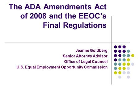 The ADA Amendments Act of 2008 and the EEOCs Final Regulations Jeanne Goldberg Senior Attorney Advisor Office of Legal Counsel U.S. Equal Employment Opportunity.