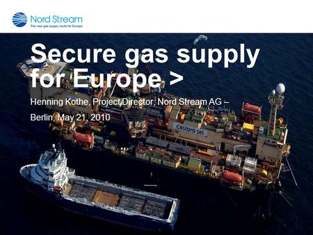Secure gas supply for Europe > Henning Kothe, Project Director, Nord Stream AG – Berlin, May 21, 2010.