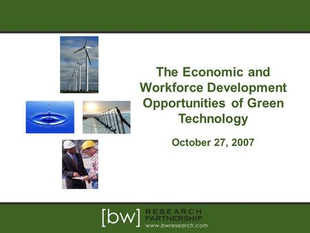 The Economic and Workforce Development Opportunities of Green Technology October 27, 2007.