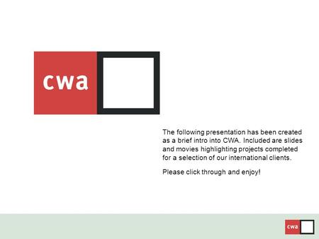 The following presentation has been created as a brief intro into CWA. Included are slides and movies highlighting projects completed for a selection of.