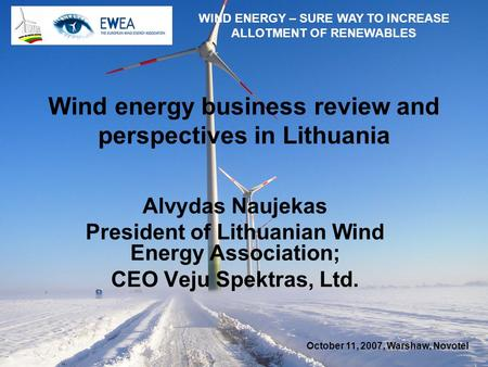 October 11, 2007, Warshaw, Novotel WIND ENERGY – SURE WAY TO INCREASE ALLOTMENT OF RENEWABLES Wind energy business review and perspectives in Lithuania.