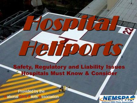 Version 2.3 (02/16/2010) NEMSPA1 Provided by the National EMS Pilots Association Hospital Heliports Safety, Regulatory and Liability Issues Hospitals Must.