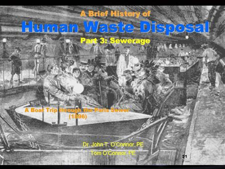 1 1 A Brief History of Human Waste Disposal Part 3: Sewerage Dr. John T. OConnor, PE Tom OConnor, PE 31 A Boat Trip through the Paris Sewer (1896)