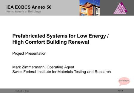 Produced by Empa IEA ECBCS Annex 50 Prefab Retrofit of Buildings Folie 1 Prefabricated Systems for Low Energy / High Comfort Building Renewal Project Presentation.