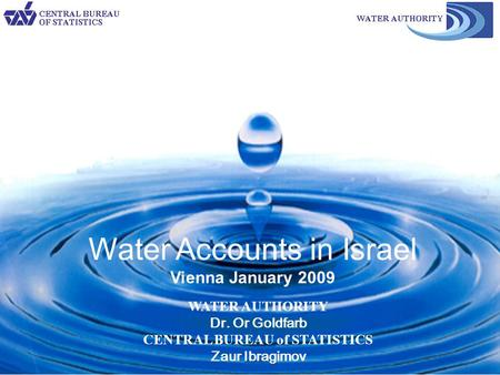 1 WATER AUTHORITY Dr. Or Goldfarb CENTRAL BUREAU of STATISTICS Zaur Ibragimov Water Accounts in Israel Vienna January 2009.
