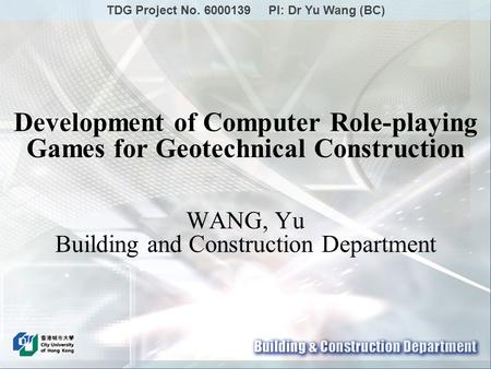 Development of Computer Role-playing Games for Geotechnical Construction WANG, Yu Building and Construction Department TDG Project No. 6000139 PI: Dr Yu.