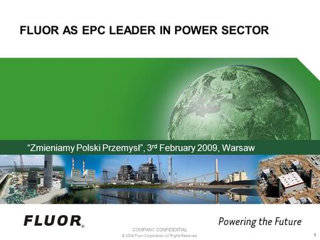 COMPANY CONFIDENTIAL © 2009 Fluor Corporation. All Rights Reserved. 1 FLUOR AS EPC LEADER IN POWER SECTOR Zmieniamy Polski Przemysł, 3 rd February 2009,