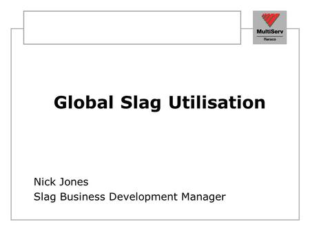 Global Slag Utilisation Nick Jones Slag Business Development Manager.