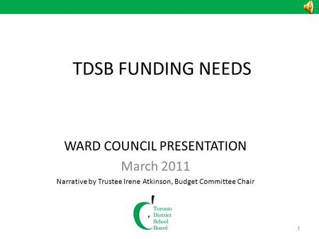 1 TDSB FUNDING NEEDS WARD COUNCIL PRESENTATION March 2011 Narrative by Trustee Irene Atkinson, Budget Committee Chair 1.