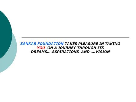 SANKAR FOUNDATION TAKES PLEASURE IN TAKING YOU ON A JOURNEY THROUGH ITS DREAMS….ASPIRATIONS AND ….VISION.