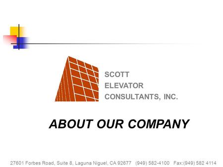 SCOTT ELEVATOR CONSULTANTS, INC. ABOUT OUR COMPANY 27601 Forbes Road, Suite 8, Laguna Niguel, CA 92677 (949) 582-4100 Fax:(949) 582 4114 SCOTT ELEVATOR.
