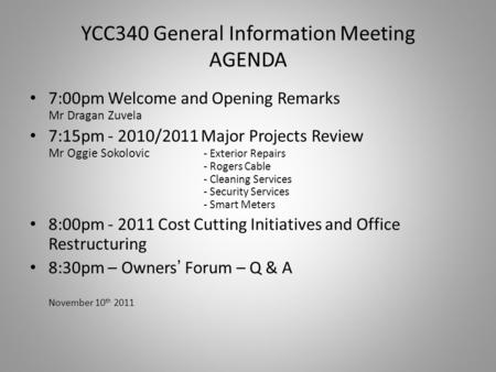 YCC340 General Information Meeting AGENDA 7:00pm Welcome and Opening Remarks Mr Dragan Zuvela 7:15pm - 2010/2011 Major Projects Review Mr Oggie Sokolovic.