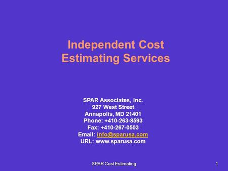 SPAR Cost Estimating 1 Independent Cost Estimating Services SPAR Associates, Inc. 927 West Street Annapolis, MD 21401 Phone: +410-263-8593 Fax: +410-267-0503.