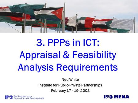 3. PPPs in ICT: Appraisal & Feasibility Analysis Requirements Ned White Institute for Public-Private Partnerships February 17 - 19, 2008.