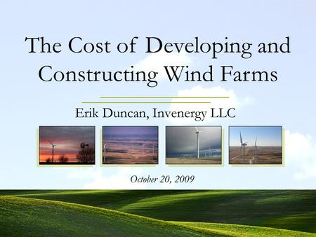Erik Duncan, Invenergy LLC October 20, 2009 The Cost of Developing and Constructing Wind Farms.