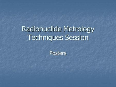 Radionuclide Metrology Techniques Session Posters.