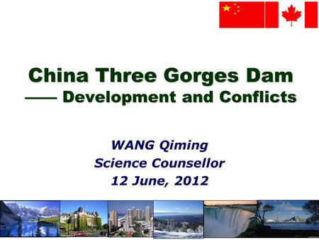 1 China Three Gorges Dam Development and Conflicts WANG Qiming Science Counsellor 12 June, 2012.