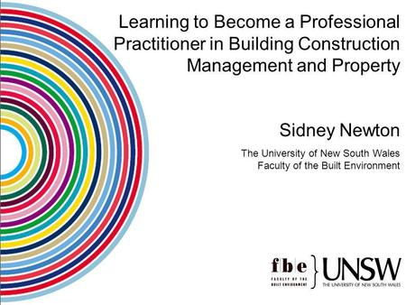 Learning to Become a Professional Practitioner in Building Construction Management and Property Sidney Newton The University of New South Wales Faculty.