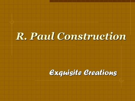 R. Paul Construction Exquisite Creations Exquisite Creations is not just a slogan,
