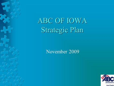 ABC OF IOWA Strategic Plan November 2009. Our Vision When Iowans Think Construction, they think ABC.