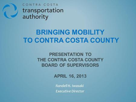 BRINGING MOBILITY TO CONTRA COSTA COUNTY PRESENTATION TO THE CONTRA COSTA COUNTY BOARD OF SUPERVISORS APRIL 16, 2013 Randell H. Iwasaki Executive Director.