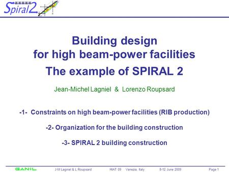 Page 1 J-M Lagniel & L Roupsard HIAT 09 Venezia, Italy 8-12 June 2009 Building design for high beam-power facilities The example of SPIRAL 2 Jean-Michel.