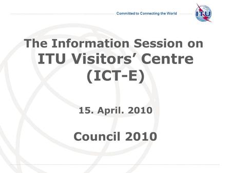 Committed to Connecting the World The Information Session on ITU Visitors Centre (ICT-E) 15. April. 2010 Council 2010.