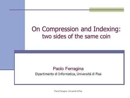 Paolo Ferragina, Università di Pisa On Compression and Indexing: two sides of the same coin Paolo Ferragina Dipartimento di Informatica, Università di.