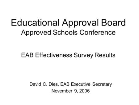 Educational Approval Board Approved Schools Conference EAB Effectiveness Survey Results David C. Dies, EAB Executive Secretary November 9, 2006.