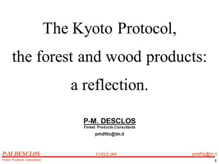 P-M DESCLOS UNECE 2005 Forest Products Consultants 1 The Kyoto Protocol, the forest and wood products: a reflection. P-M. DESCLOS Forest.