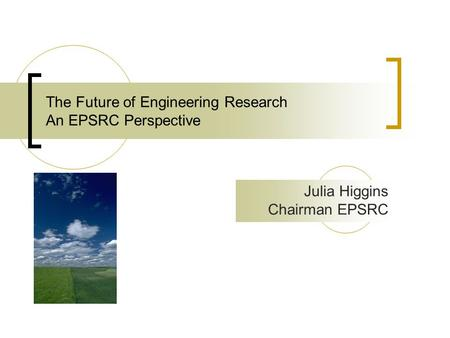 The Future of Engineering Research An EPSRC Perspective Julia Higgins Chairman EPSRC.