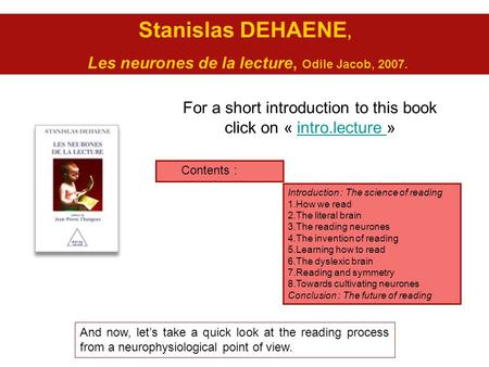 Stanislas DEHAENE, Les neurones de la lecture, Odile Jacob, 2007. For a short introduction to this book click on « intro.lecture »intro.lecture Introduction.
