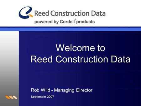 Welcome to Reed Construction Data Rob Wild - Managing Director September 2007.