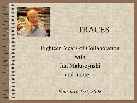 TRACES: Eighteen Years of Collaboration with Jan Małuszyński and more… February 1rst, 2008.