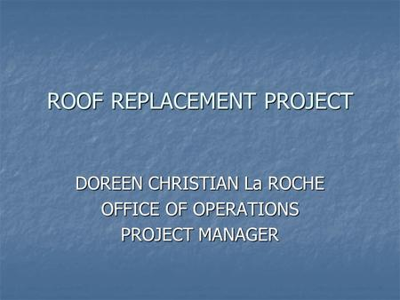 ROOF REPLACEMENT PROJECT DOREEN CHRISTIAN La ROCHE OFFICE OF OPERATIONS PROJECT MANAGER.