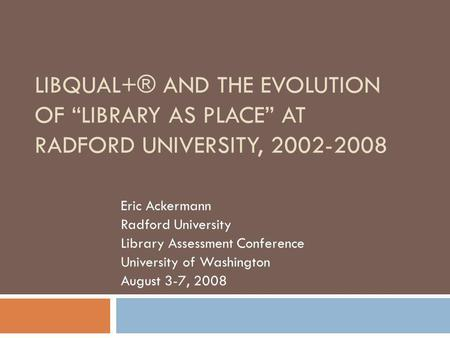 LIBQUAL+® AND THE EVOLUTION OF LIBRARY AS PLACE AT RADFORD UNIVERSITY, 2002-2008 Eric Ackermann Radford University Library Assessment Conference University.