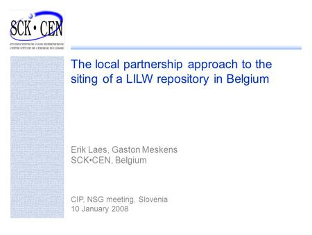 The local partnership approach to the siting of a LILW repository in Belgium Erik Laes, Gaston Meskens SCKCEN, Belgium CIP, NSG meeting, Slovenia 10 January.