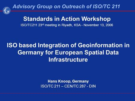ISO based Integration of Geoinformation in Germany for European Spatial Data Infrastructure Hans Knoop, Germany ISO/TC 211 – CEN/TC 287 - DIN Advisory.