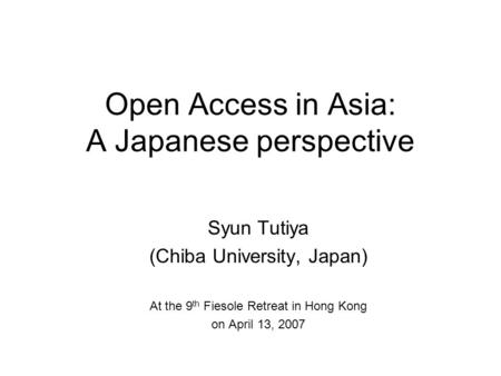 Open Access in Asia: A Japanese perspective Syun Tutiya (Chiba University, Japan) At the 9 th Fiesole Retreat in Hong Kong on April 13, 2007.