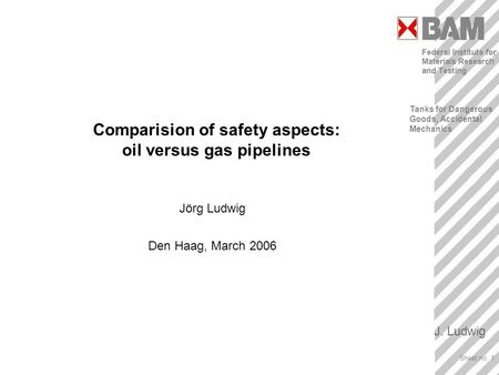 Tanks for Dangerous Goods, Accidental Mechanics J. Ludwig Sheet no. 1 Title Comparision of safety aspects: oil versus gas pipelines Jörg Ludwig Den Haag,