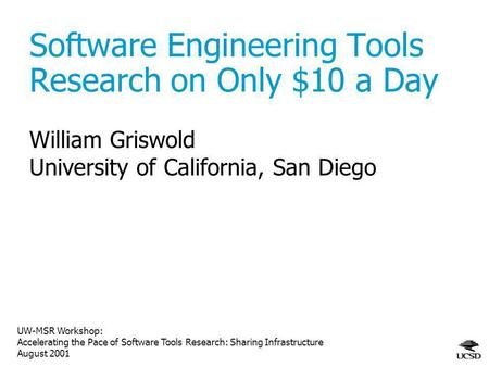 UW-MSR Workshop: Accelerating the Pace of Software Tools Research: Sharing Infrastructure August 2001 Software Engineering Tools Research on Only $10 a.