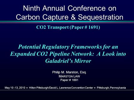 CO2 Transport (Paper # 1691) Potential Regulatory Frameworks for an Expanded CO2 Pipeline Network: A Look into Galadriels Mirror Philip M. Marston, Esq.