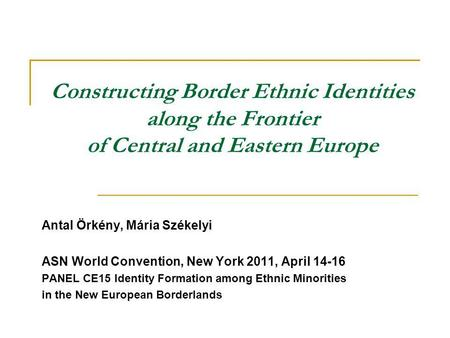 Constructing Border Ethnic Identities along the Frontier of Central and Eastern Europe Antal Örkény, Mária Székelyi ASN World Convention, New York 2011,