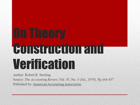 On Theory Construction and Verification Author: Robert R. Sterling Source: The Accounting Review, Vol. 45, No. 3 (Jul., 1970). Pp.444-457 Published by: