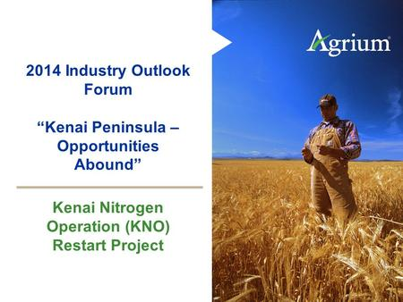 1 2014 Industry Outlook Forum Kenai Peninsula – Opportunities Abound Kenai Nitrogen Operation (KNO) Restart Project.