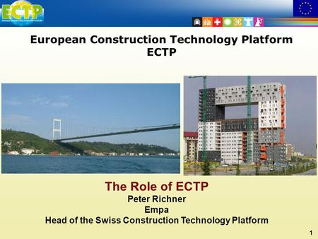 1 European Construction Technology Platform ECTP The Role of ECTP Peter Richner Empa Head of the Swiss Construction Technology Platform.