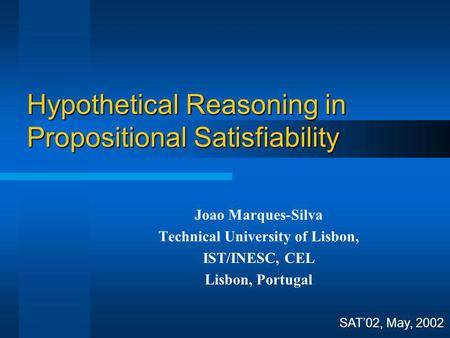 Hypothetical Reasoning in Propositional Satisfiability SAT02, May, 2002 Joao Marques-Silva Technical University of Lisbon, IST/INESC, CEL Lisbon, Portugal.